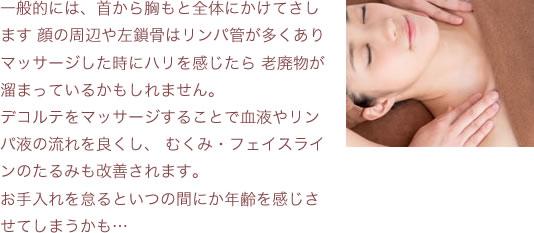 一般的には、首から胸もと全体にかけてさします 顔の周辺や左鎖骨はリンパ管が多くありマッサージした時にハリを感じたら老廃物が溜まっているかもしれません。デコルテをマッサージすることで血液やリンパ液の流れを良くし、むくみ・フェイスラインのたるみも改善されます。お手入れを怠るといつの間にか年齢を感じさせてしまうかも…