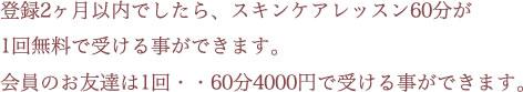 登録2ヶ月以内でしたら、スキンケアレッスン60分が1回無料で受ける事ができます。会員のお友達は1回・・60分4000円で受ける事ができます。