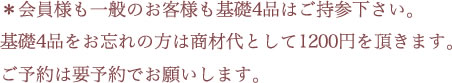 *会員様も一般のお客様も基礎4品はご持参下さい。基礎4品をお忘れの方は商材代として1200円を頂きます。ご予約は要予約でお願いします。