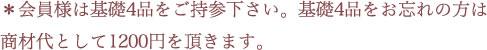 *会員様は基礎4品をご持参下さい。基礎4品をお忘れの方は商材代として1200円を頂きます。